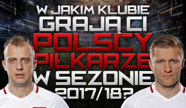 Czy wiesz w jakim klubie grają ci polscy piłkarze w sezonie 2017/18?