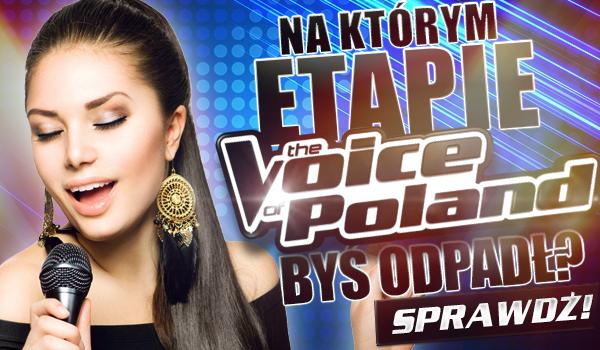 """Na którym etapie """"The Voice of Poland"""" byś odpadł?"""