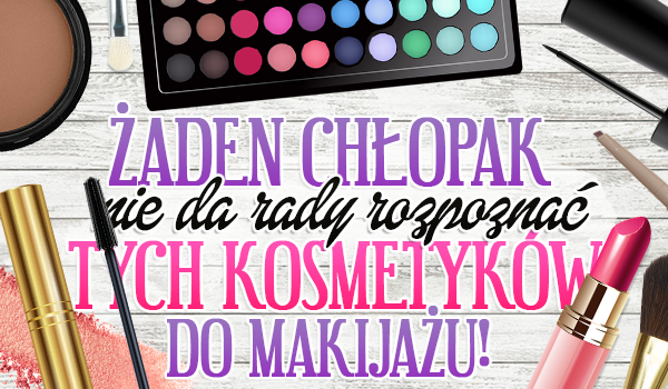 Żaden chłopak nie da rady rozpoznać tych kosmetyków do makijażu!