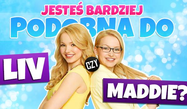 Jesteś bardziej podobna do Liv czy Maddie?
