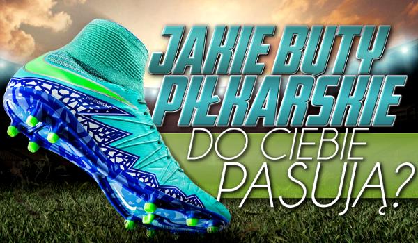 Jakie buty piłkarskie najbardziej do Ciebie pasują?