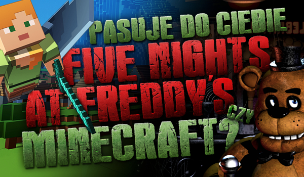Pasuje do Ciebie bardziej Five Nights at Freddy's czy Minecraft?