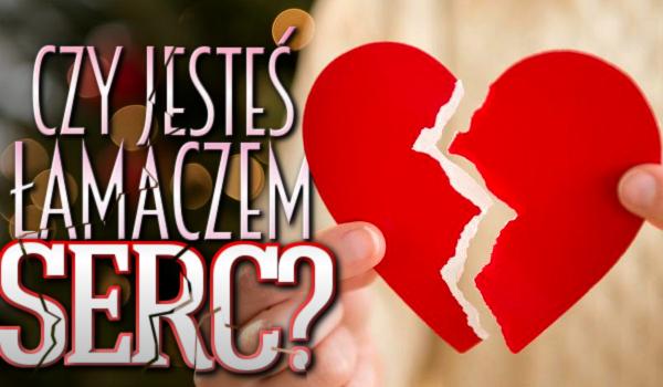 Czy jesteś łamaczem serc?