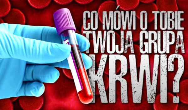 Co mówi o Tobie grupa Twojej krwi?