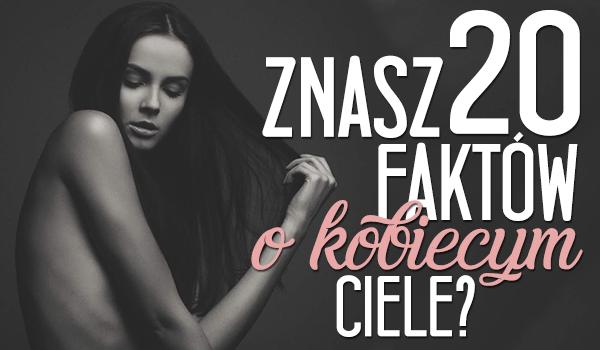 Czy znasz te 20 faktów o kobiecym ciele? Powtórka z biologii.