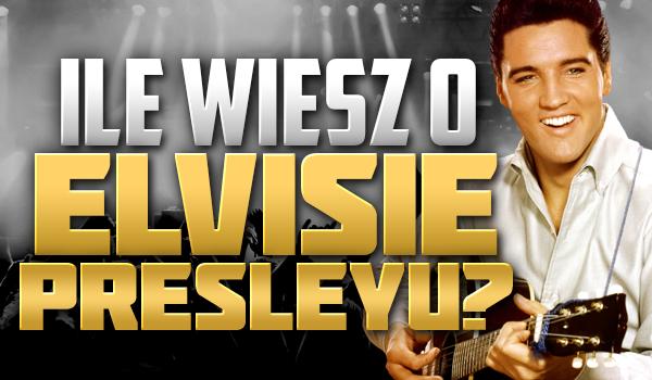 Ile wiesz o Elvisie Presleyu?