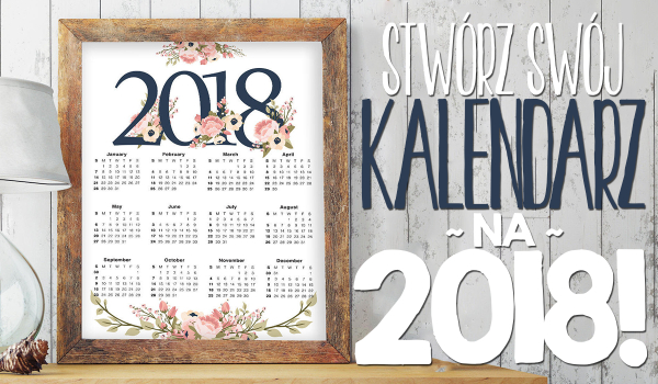 Zaprojektuj swój kalendarz na 2018 rok!