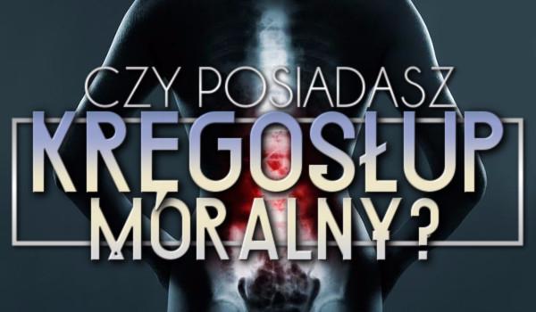 Czy posiadasz kręgosłup moralny?