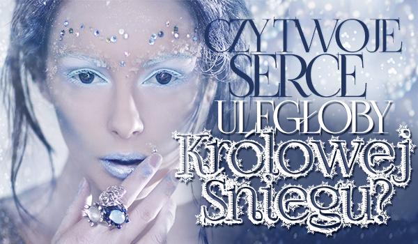 Czy Twoje serce byłoby skłonne ulec królowej śniegu?