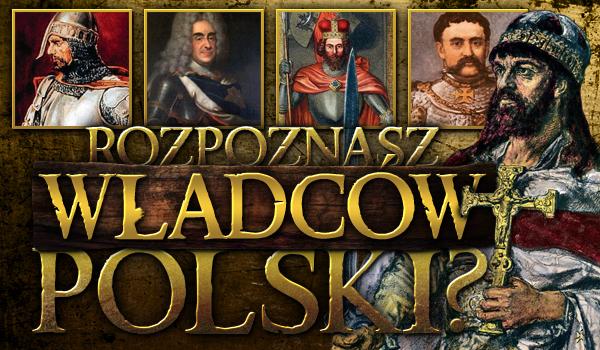 Czy rozpoznasz wszystkich władców Polski?