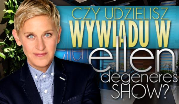 Czy udzielisz wywiadu w The Ellen DeGeneres Show?