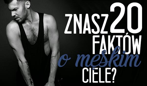 Czy znasz te 20 faktów o męskim ciele? Powtórka z biologii.