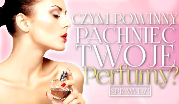 Czym powinny pachnieć Twoje perfumy?