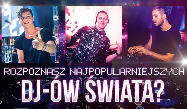 Rozpoznasz najpopularniejszych DJ-ów świata?
