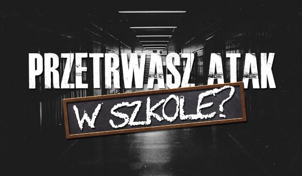 Czy przetrwasz atak w szkole?