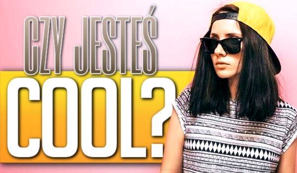 Czy jesteś cool?