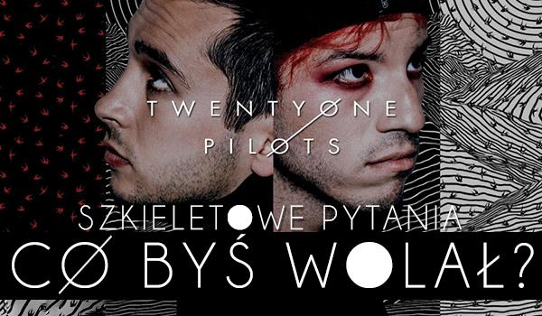 """Szkieletowe pytania z serii """"Co wolisz?"""" związane z zespołem Twenty One Pilots!"""