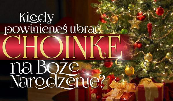 Kiedy powinieneś ubrać choinkę na Boże Narodzenie?