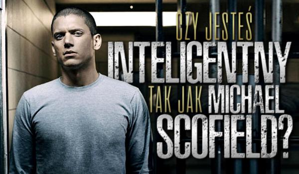 Czy jesteś inteligentny tak jak Michael Scofield?
