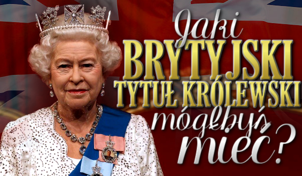 Jaki brytyjski tytuł królewski mógłbyś mieć?