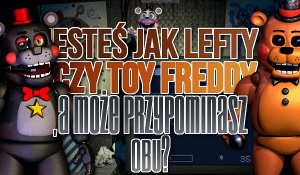Jesteś jak Lefty czy Toy Freddy? A może przypominasz obu?