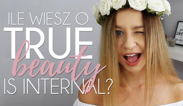 Jak dobrze znasz True Beauty Is Internal? Odpowiedz krótko na dziesięć pytań!