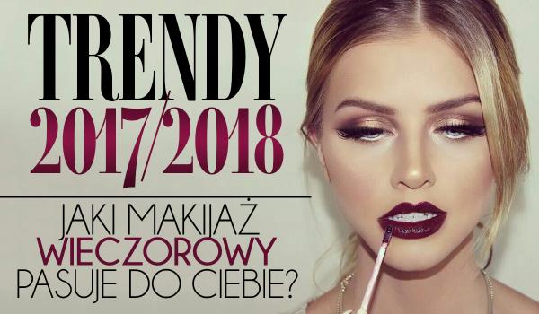 Trendy 2017/2018: Jaki makijaż wieczorowy do Ciebie pasuje?