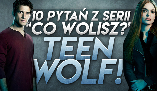 "10 pytań z serii ""Co wolisz?"" – ""Teen Wolf""!"