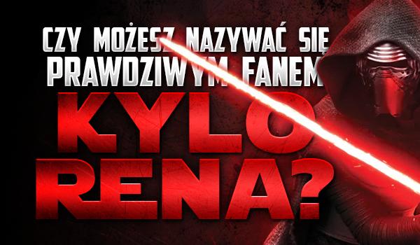 Czy możesz nazywać się prawdziwym fanem Kylo Rena?
