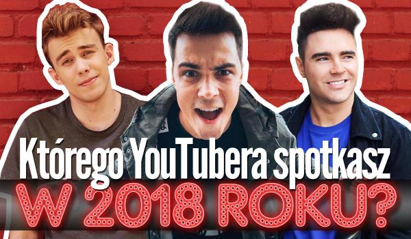 Którego YouTubera uda Ci się spotkać w 2018 roku?