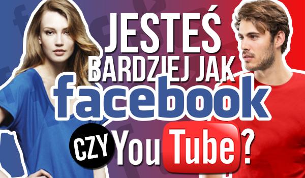 Jesteś jak YouTube czy Facebook?