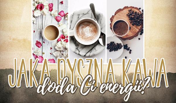 Jaka pyszna kawa doda Ci energii jutrzejszego poranka?