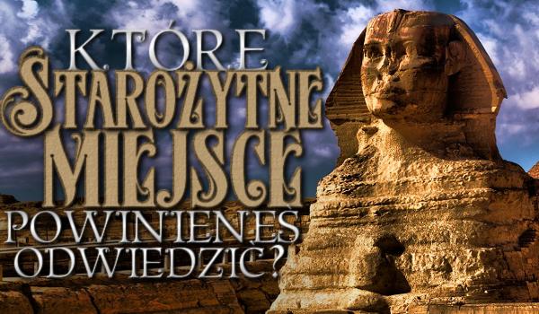 Które starożytne miejsce powinieneś odwiedzić?