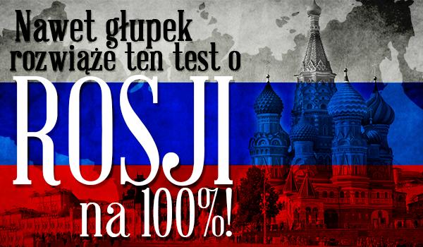 NAWET GŁUPEK rozwiąże ten test o Rosji w 100%!