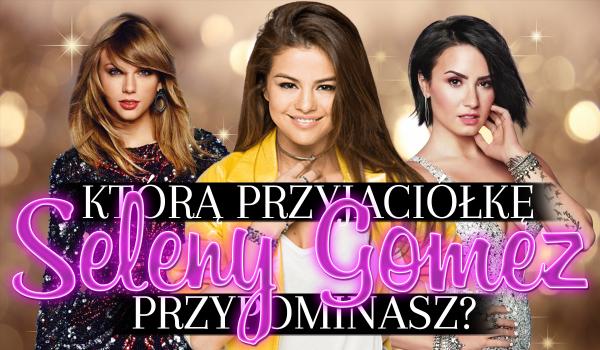 Którą przyjaciółkę Seleny Gomez najbardziej przypominasz?