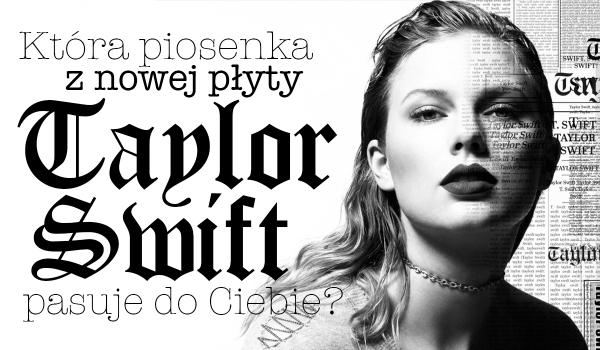 Jaka piosenka z nowej płyty Taylor Swift do Ciebie pasuje?