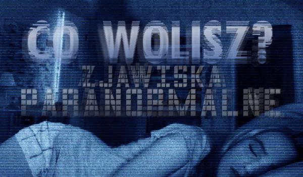 """10 pytań z serii """"Co wolisz?"""" – zjawiska paranormalne"""