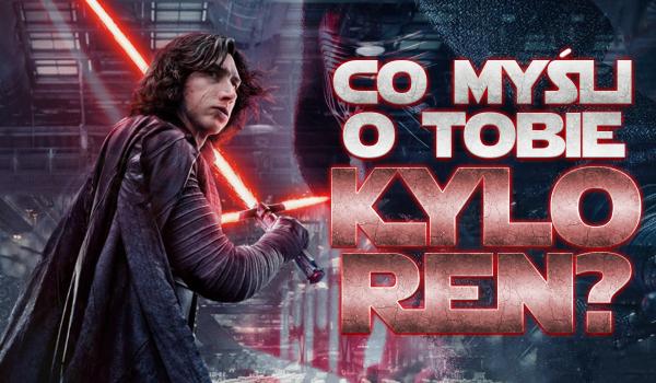 Co Kylo Ren myśli o Tobie?
