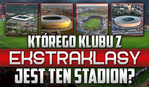 Czy rozpoznasz, którego klubu z ekstraklasy to stadion?