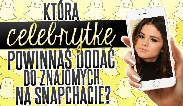 Którą celebrytkę powinnaś dodać do znajomych na Snapchacie?