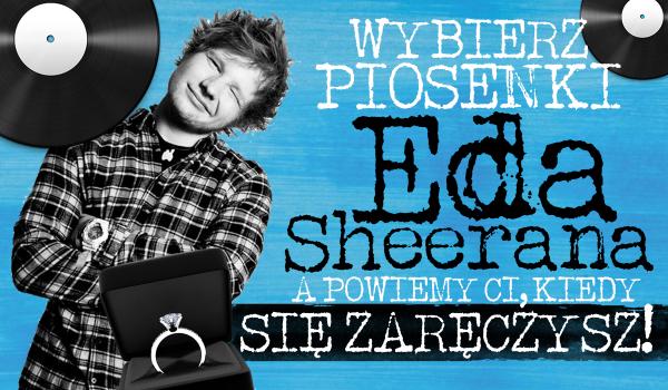 Wybierz piosenki Eda Sheerana, a my powiemy kiedy będziesz zaręczony!