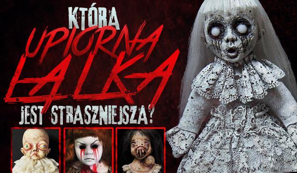 Która upiorna lalka jest straszniejsza?