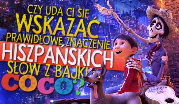 """Czy uda Ci się wskazać prawidłowe znaczenie hiszpańskich słów, pojawiających się w bajce """"Coco""""?"""