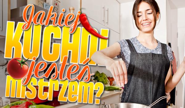 Jakiej kuchni jesteś mistrzem?