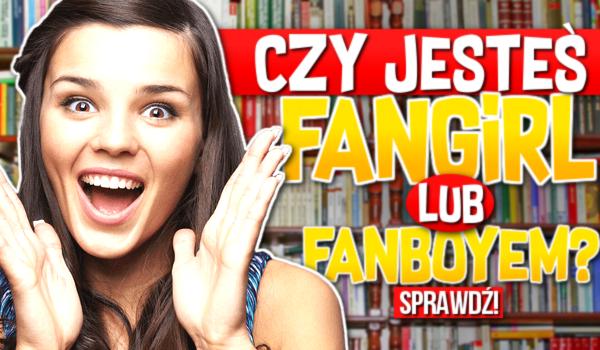 Czy jesteś fangirl/fanboyem?