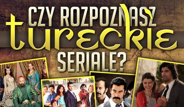 Rozpoznasz tureckie seriale?
