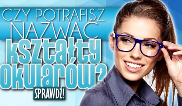 Potrafisz nazwać kształty okularów?