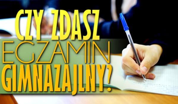 Czy zdałbyś egzamin gimnazjalny?