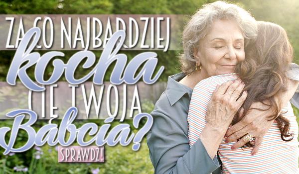 Za co najbardziej kocha Cię Twoja Babcia?