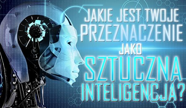 Jakie jest Twoje przeznaczenie jako sztuczna inteligencja?